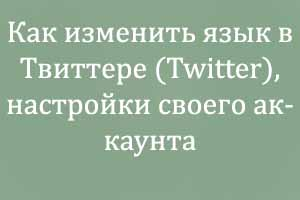 Как изменить язык в Твиттере (Twitter), настройки своего аккаунта