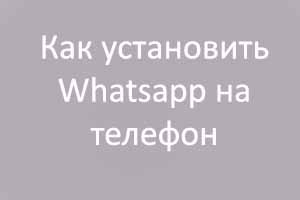 Как установить Whatsapp на телефон (Ватсап) и как им пользоваться