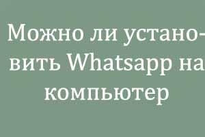 Можно ли установить Whatsapp на компьютер
