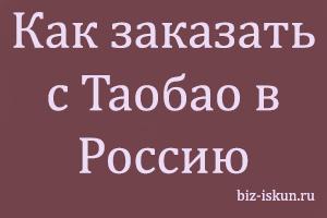 Как заказать с Таобао в Россию